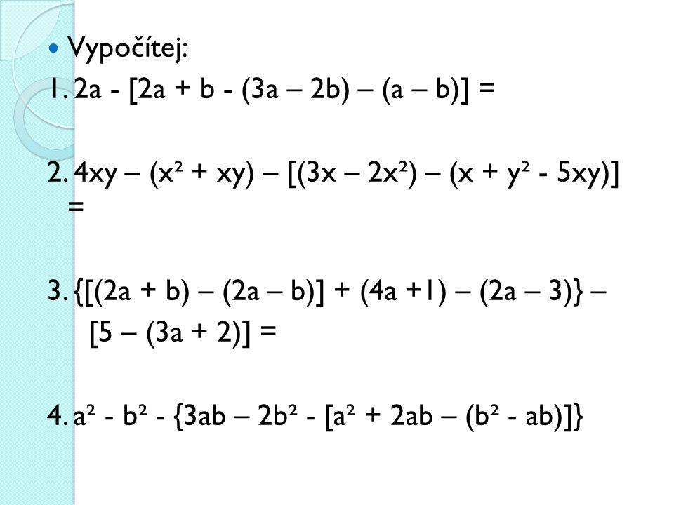 Vypočítej: 1. 2a - [2a + b - (3a – 2b) – (a – b)] = 2. 4xy – (x² + xy) – [(3x – 2x²) – (x + y² - 5xy)] =